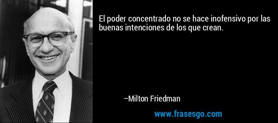 El poder concentrado no se hace inofensivo por las buenas intenciones de los que crean. – Milton Friedman