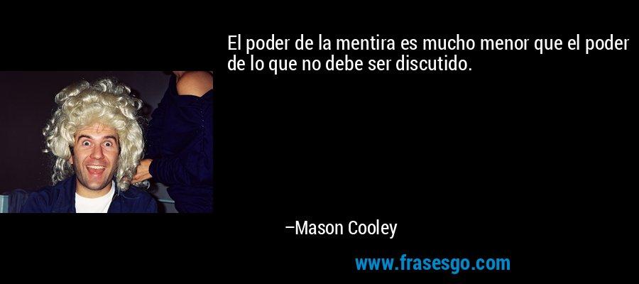 El poder de la mentira es mucho menor que el poder de lo que no debe ser discutido. – Mason Cooley