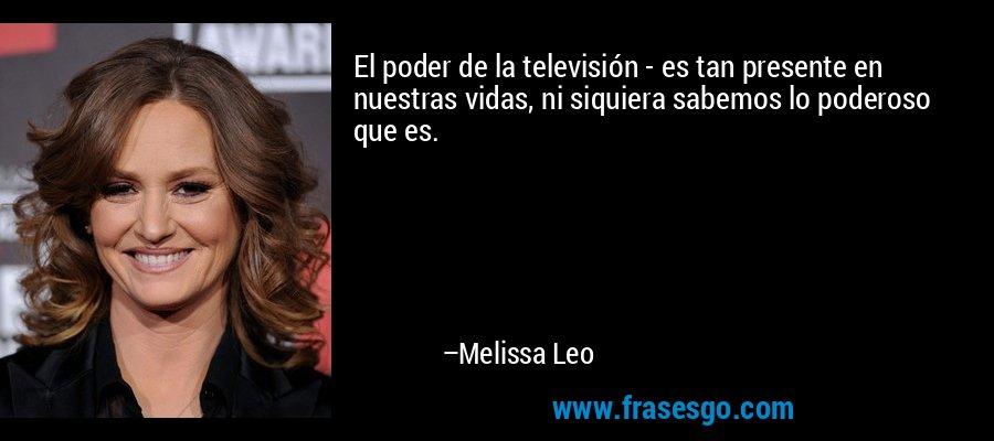 El poder de la televisión - es tan presente en nuestras vidas, ni siquiera sabemos lo poderoso que es. – Melissa Leo