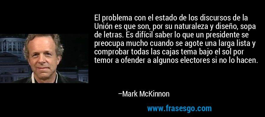 El problema con el estado de los discursos de la Unión es que son, por su naturaleza y diseño, sopa de letras. Es difícil saber lo que un presidente se preocupa mucho cuando se agote una larga lista y comprobar todas las cajas tema bajo el sol por temor a ofender a algunos electores si no lo hacen. – Mark McKinnon