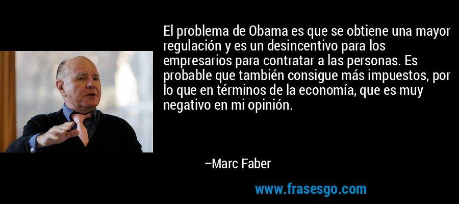 El problema de Obama es que se obtiene una mayor regulación y es un desincentivo para los empresarios para contratar a las personas. Es probable que también consigue más impuestos, por lo que en términos de la economía, que es muy negativo en mi opinión. – Marc Faber