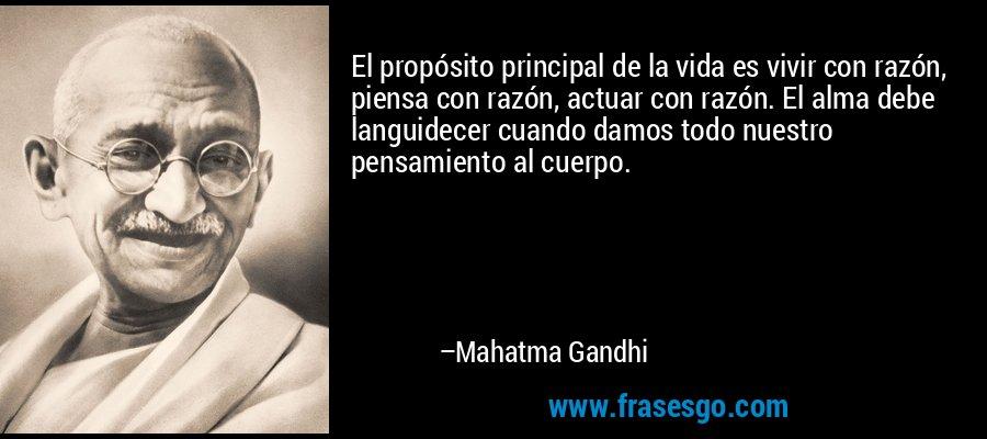 El propósito principal de la vida es vivir con razón, piensa con razón, actuar con razón. El alma debe languidecer cuando damos todo nuestro pensamiento al cuerpo. – Mahatma Gandhi