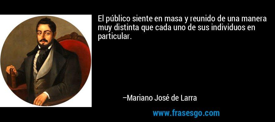 El público siente en masa y reunido de una manera muy distinta que cada uno de sus individuos en particular. – Mariano José de Larra