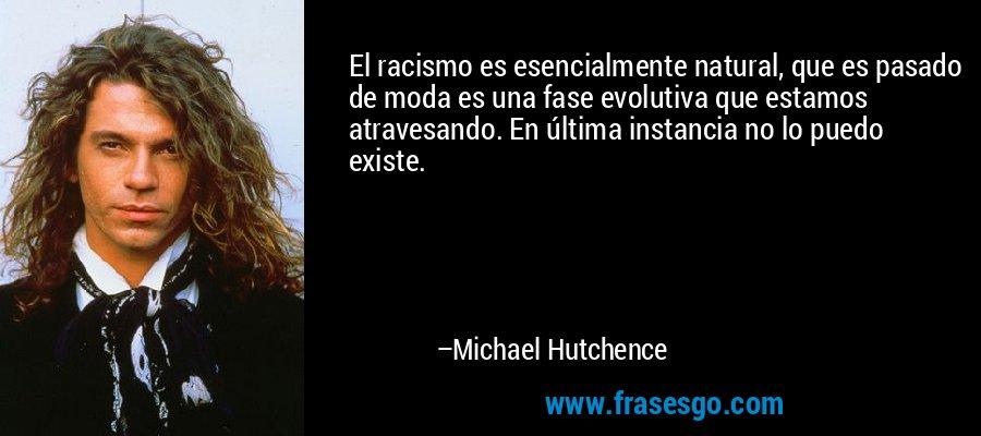 El racismo es esencialmente natural, que es pasado de moda es una fase evolutiva que estamos atravesando. En última instancia no lo puedo existe. – Michael Hutchence