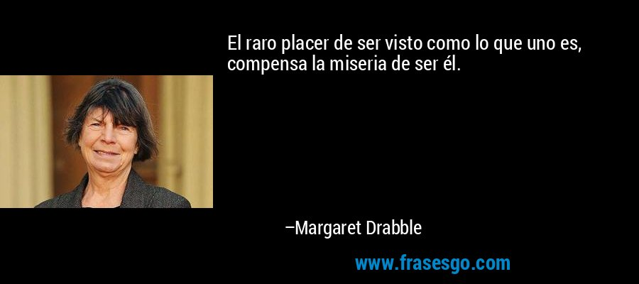 El raro placer de ser visto como lo que uno es, compensa la miseria de ser él. – Margaret Drabble