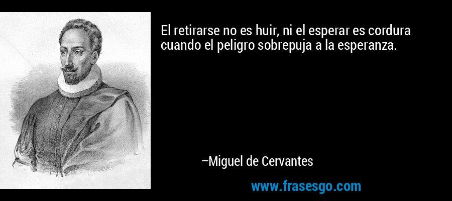 El retirarse no es huir, ni el esperar es cordura cuando el peligro sobrepuja a la esperanza. – Miguel de Cervantes