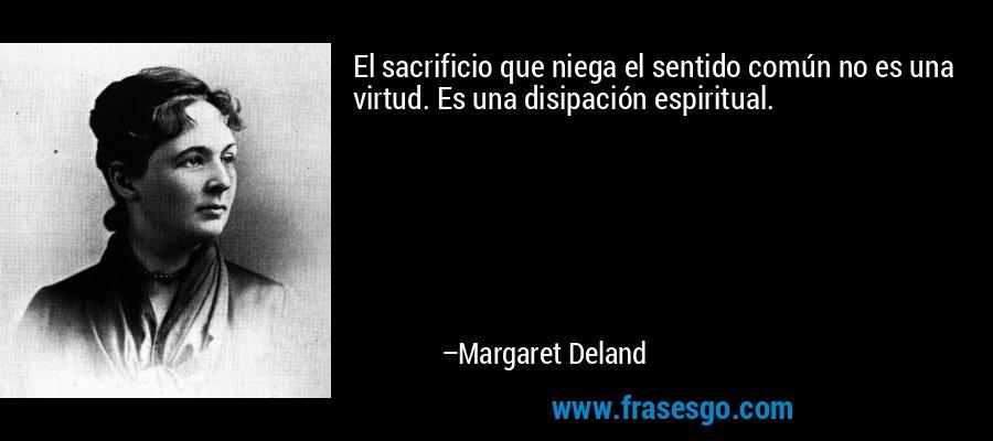 El sacrificio que niega el sentido común no es una virtud. Es una disipación espiritual. – Margaret Deland