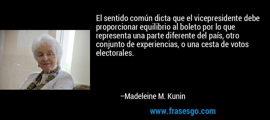 El sentido común dicta que el vicepresidente debe proporcionar equilibrio al boleto por lo que representa una parte diferente del país, otro conjunto de experiencias, o una cesta de votos electorales. – Madeleine M. Kunin