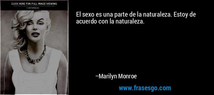 El sexo es una parte de la naturaleza. Estoy de acuerdo con la naturaleza. – Marilyn Monroe