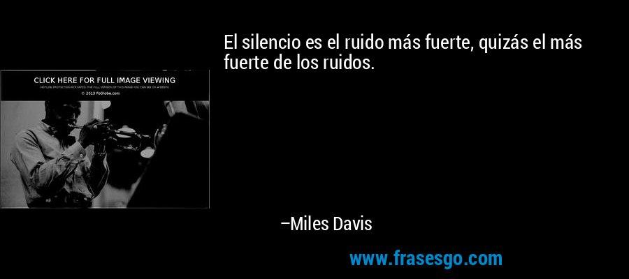 El silencio es el ruido más fuerte, quizás el más fuerte de los ruidos. – Miles Davis