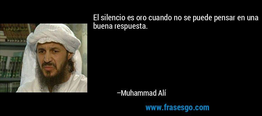 El silencio es oro cuando no se puede pensar en una buena respuesta. – Muhammad Alí