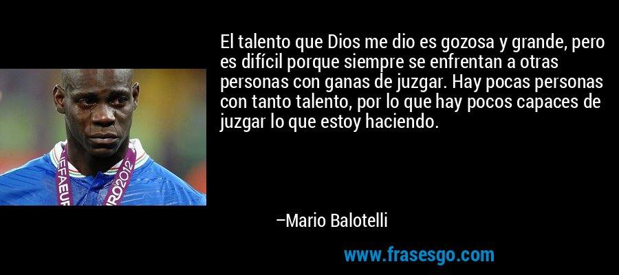 El talento que Dios me dio es gozosa y grande, pero es difícil porque siempre se enfrentan a otras personas con ganas de juzgar. Hay pocas personas con tanto talento, por lo que hay pocos capaces de juzgar lo que estoy haciendo. – Mario Balotelli