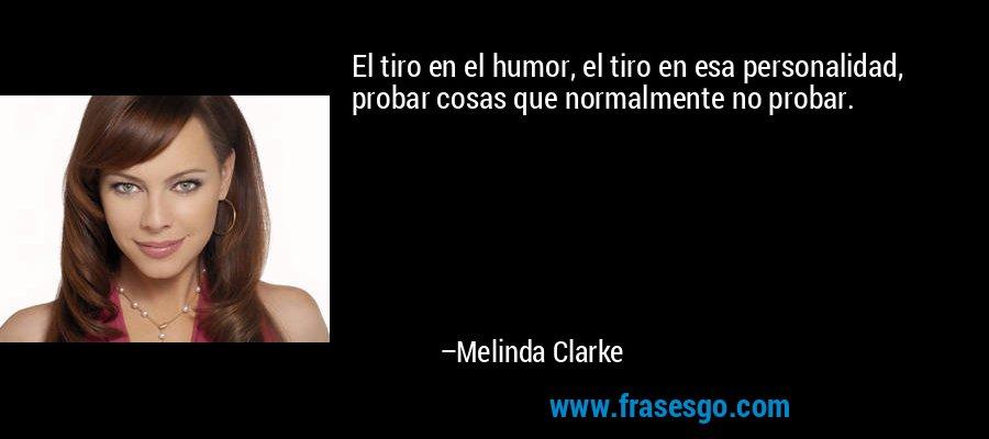 El tiro en el humor, el tiro en esa personalidad, probar cosas que normalmente no probar. – Melinda Clarke