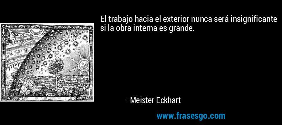 El trabajo hacia el exterior nunca será insignificante si la obra interna es grande. – Meister Eckhart