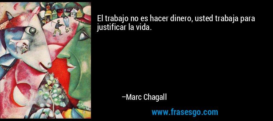 El trabajo no es hacer dinero, usted trabaja para justificar la vida. – Marc Chagall