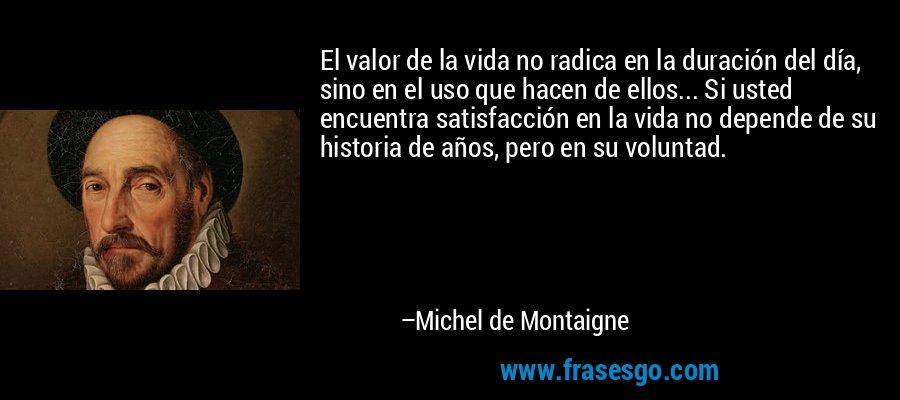 El valor de la vida no radica en la duración del día, sino en el uso que hacen de ellos... Si usted encuentra satisfacción en la vida no depende de su historia de años, pero en su voluntad. – Michel de Montaigne