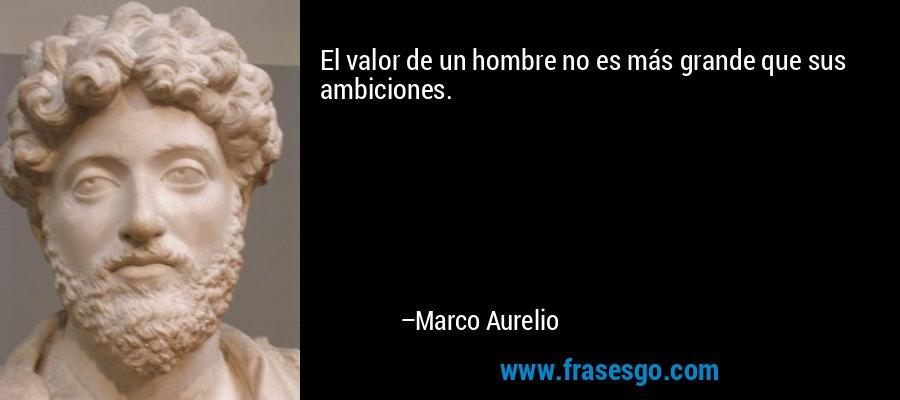 El valor de un hombre no es más grande que sus ambiciones. – Marco Aurelio
