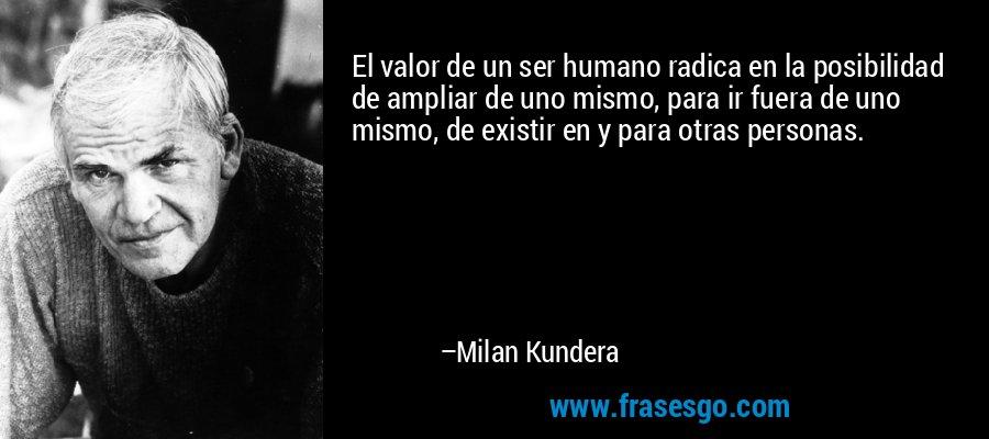 El valor de un ser humano radica en la posibilidad de ampliar de uno mismo, para ir fuera de uno mismo, de existir en y para otras personas. – Milan Kundera