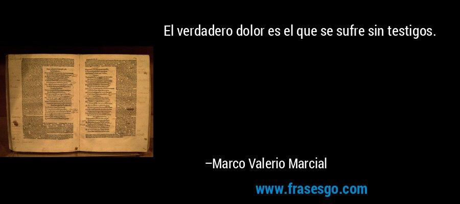 El verdadero dolor es el que se sufre sin testigos. – Marco Valerio Marcial