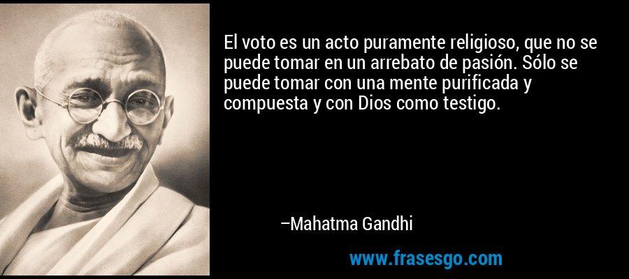 El voto es un acto puramente religioso, que no se puede tomar en un arrebato de pasión. Sólo se puede tomar con una mente purificada y compuesta y con Dios como testigo. – Mahatma Gandhi