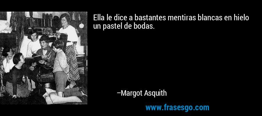 Ella le dice a bastantes mentiras blancas en hielo un pastel de bodas. – Margot Asquith