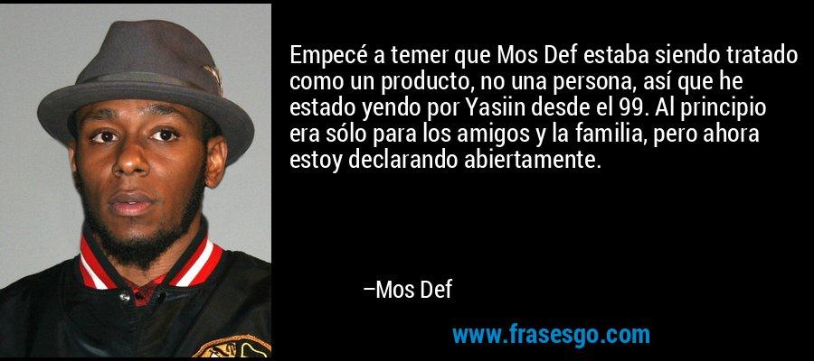 Empecé a temer que Mos Def estaba siendo tratado como un producto, no una persona, así que he estado yendo por Yasiin desde el 99. Al principio era sólo para los amigos y la familia, pero ahora estoy declarando abiertamente. – Mos Def
