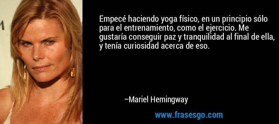 Empecé haciendo yoga físico, en un principio sólo para el entrenamiento, como el ejercicio. Me gustaría conseguir paz y tranquilidad al final de ella, y tenía curiosidad acerca de eso. – Mariel Hemingway