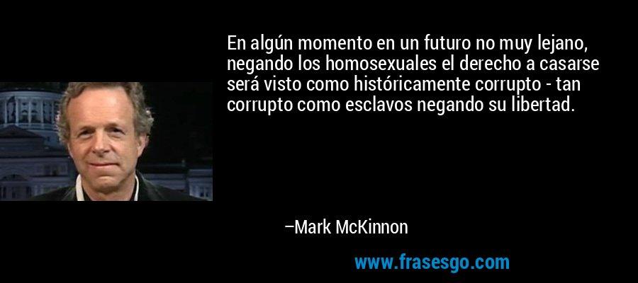 En algún momento en un futuro no muy lejano, negando los homosexuales el derecho a casarse será visto como históricamente corrupto - tan corrupto como esclavos negando su libertad. – Mark McKinnon