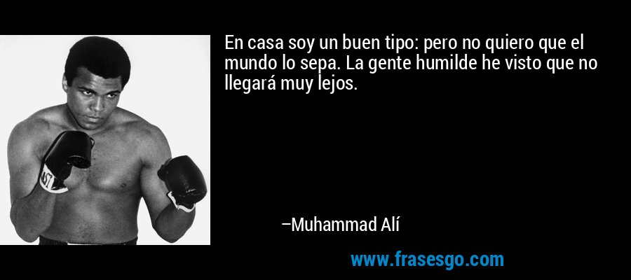 En casa soy un buen tipo: pero no quiero que el mundo lo sepa. La gente humilde he visto que no llegará muy lejos. – Muhammad Alí