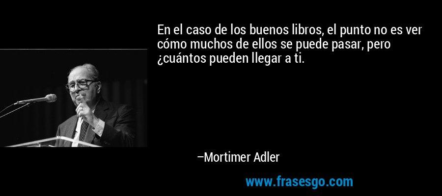 En el caso de los buenos libros, el punto no es ver cómo muchos de ellos se puede pasar, pero ¿cuántos pueden llegar a ti. – Mortimer Adler