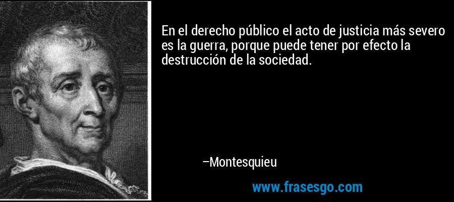 En el derecho público el acto de justicia más severo es la guerra, porque puede tener por efecto la destrucción de la sociedad. – Montesquieu
