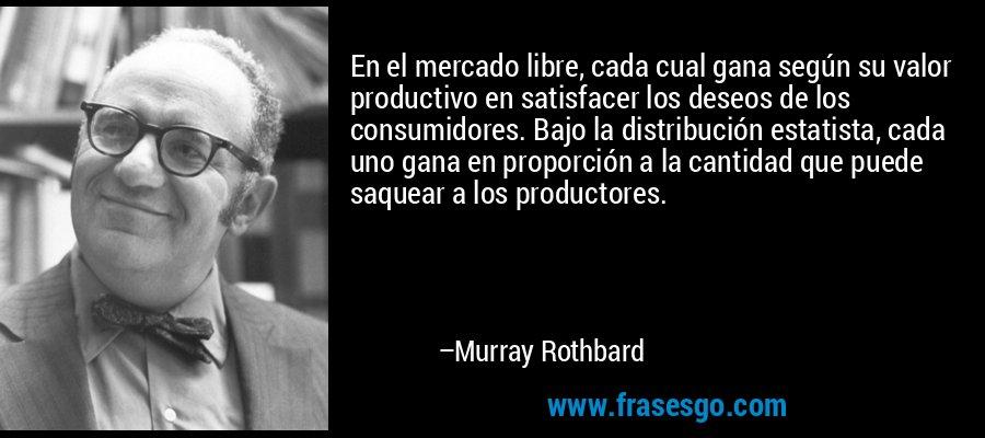 En el mercado libre, cada cual gana según su valor productivo en satisfacer los deseos de los consumidores. Bajo la distribución estatista, cada uno gana en proporción a la cantidad que puede saquear a los productores. – Murray Rothbard