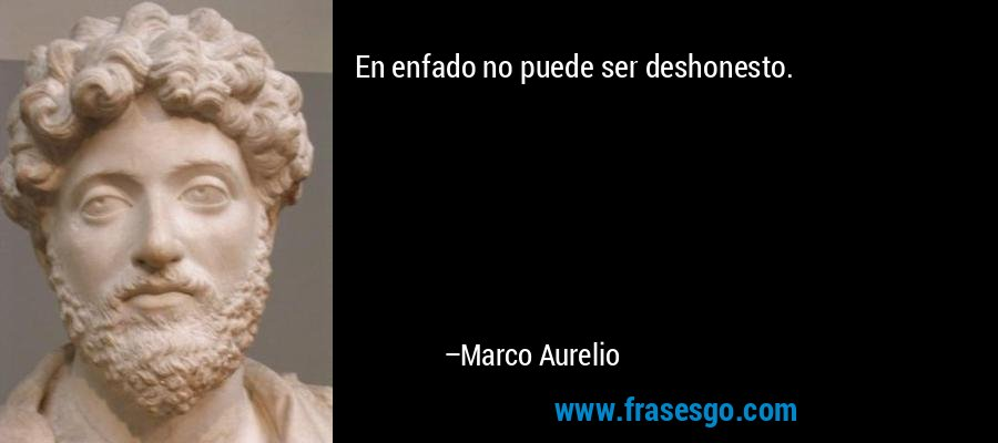En enfado no puede ser deshonesto. – Marco Aurelio