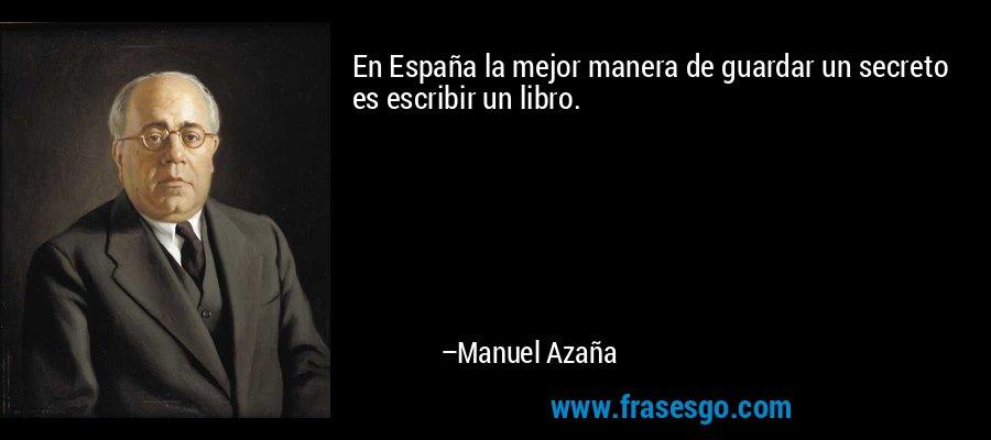 En España la mejor manera de guardar un secreto es escribir un libro. – Manuel Azaña