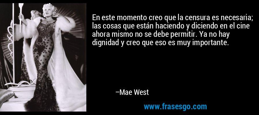 En este momento creo que la censura es necesaria; las cosas que están haciendo y diciendo en el cine ahora mismo no se debe permitir. Ya no hay dignidad y creo que eso es muy importante. – Mae West