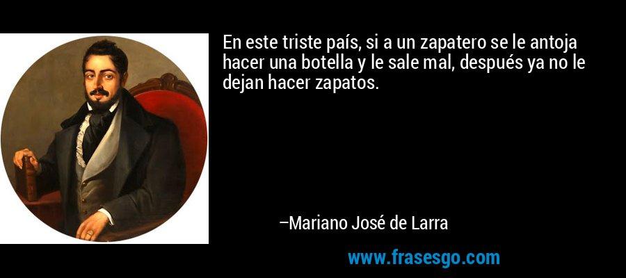 En este triste país, si a un zapatero se le antoja hacer una botella y le sale mal, después ya no le dejan hacer zapatos. – Mariano José de Larra