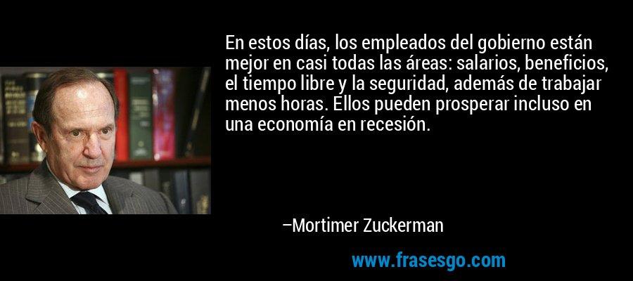 En estos días, los empleados del gobierno están mejor en casi todas las áreas: salarios, beneficios, el tiempo libre y la seguridad, además de trabajar menos horas. Ellos pueden prosperar incluso en una economía en recesión. – Mortimer Zuckerman