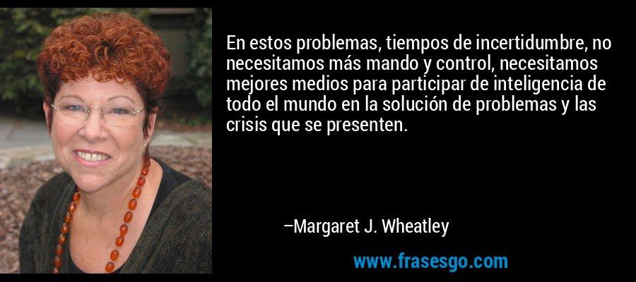 En estos problemas, tiempos de incertidumbre, no necesitamos más mando y control, necesitamos mejores medios para participar de inteligencia de todo el mundo en la solución de problemas y las crisis que se presenten. – Margaret J. Wheatley
