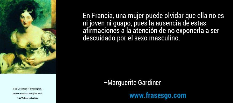 En Francia, una mujer puede olvidar que ella no es ni joven ni guapo, pues la ausencia de estas afirmaciones a la atención de no exponerla a ser descuidado por el sexo masculino. – Marguerite Gardiner