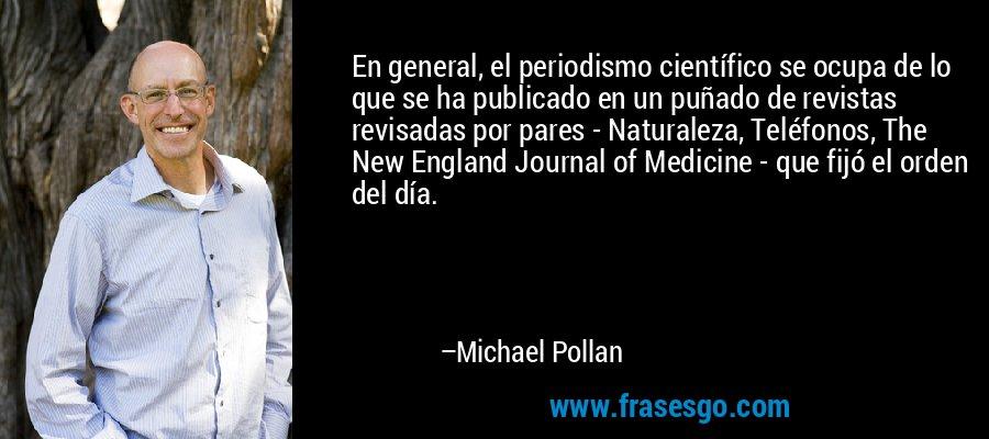 En general, el periodismo científico se ocupa de lo que se ha publicado en un puñado de revistas revisadas por pares - Naturaleza, Teléfonos, The New England Journal of Medicine - que fijó el orden del día. – Michael Pollan