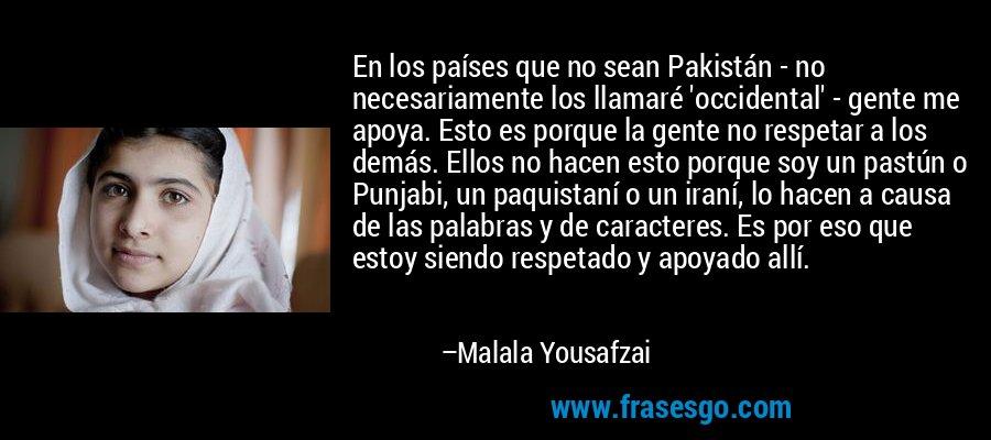En los países que no sean Pakistán - no necesariamente los llamaré 'occidental' - gente me apoya. Esto es porque la gente no respetar a los demás. Ellos no hacen esto porque soy un pastún o Punjabi, un paquistaní o un iraní, lo hacen a causa de las palabras y de caracteres. Es por eso que estoy siendo respetado y apoyado allí. – Malala Yousafzai