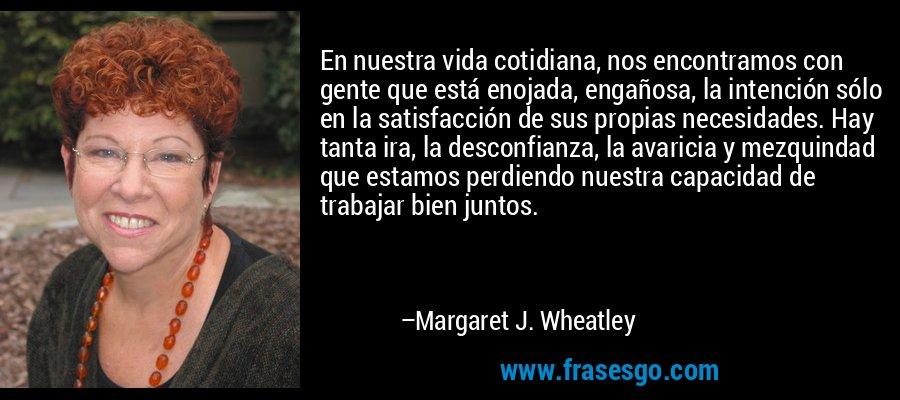 En nuestra vida cotidiana, nos encontramos con gente que está enojada, engañosa, la intención sólo en la satisfacción de sus propias necesidades. Hay tanta ira, la desconfianza, la avaricia y mezquindad que estamos perdiendo nuestra capacidad de trabajar bien juntos. – Margaret J. Wheatley