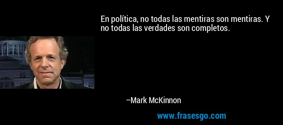 En política, no todas las mentiras son mentiras. Y no todas las verdades son completos. – Mark McKinnon