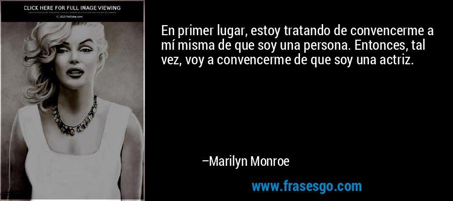 En primer lugar, estoy tratando de convencerme a mí misma de que soy una persona. Entonces, tal vez, voy a convencerme de que soy una actriz. – Marilyn Monroe