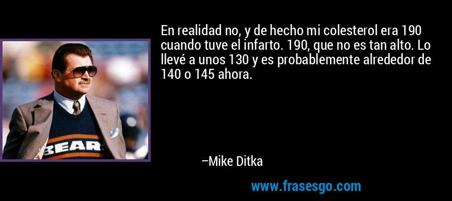 En realidad no, y de hecho mi colesterol era 190 cuando tuve el infarto. 190, que no es tan alto. Lo llevé a unos 130 y es probablemente alrededor de 140 o 145 ahora. – Mike Ditka