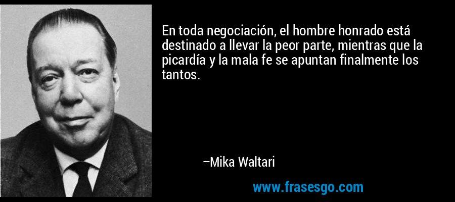En toda negociación, el hombre honrado está destinado a llevar la peor parte, mientras que la picardía y la mala fe se apuntan finalmente los tantos. – Mika Waltari