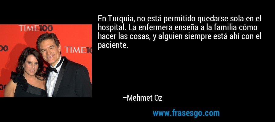 En Turquía, no está permitido quedarse sola en el hospital. La enfermera enseña a la familia cómo hacer las cosas, y alguien siempre está ahí con el paciente. – Mehmet Oz