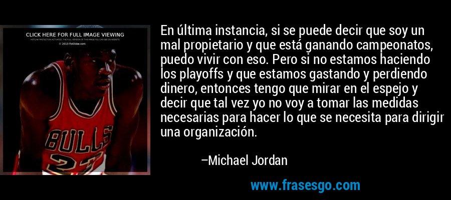 En última instancia, si se puede decir que soy un mal propietario y que está ganando campeonatos, puedo vivir con eso. Pero si no estamos haciendo los playoffs y que estamos gastando y perdiendo dinero, entonces tengo que mirar en el espejo y decir que tal vez yo no voy a tomar las medidas necesarias para hacer lo que se necesita para dirigir una organización. – Michael Jordan