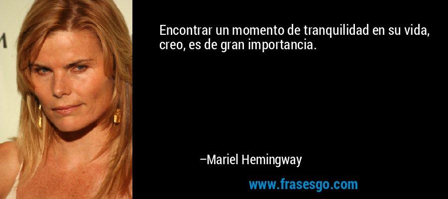 Encontrar un momento de tranquilidad en su vida, creo, es de gran importancia. – Mariel Hemingway