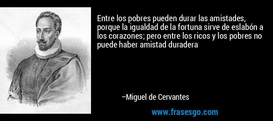 Entre los pobres pueden durar las amistades, porque la igualdad de la fortuna sirve de eslabón a los corazones; pero entre los ricos y los pobres no puede haber amistad duradera – Miguel de Cervantes